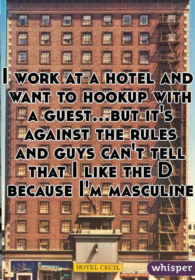 I work at a hotel and want to hookup with a guest...but it's against the rules and guys can't tell that I like the D because I'm masculine