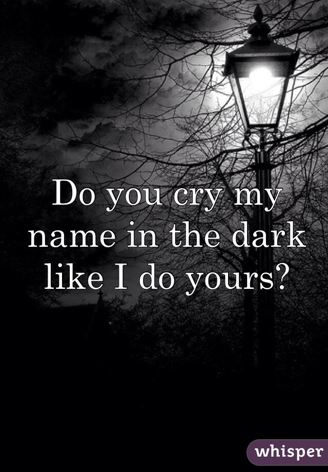 Do you cry my name in the dark like I do yours?