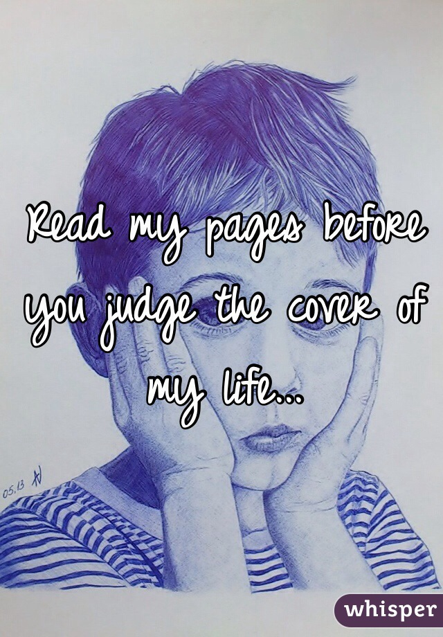 Read my pages before you judge the cover of my life...