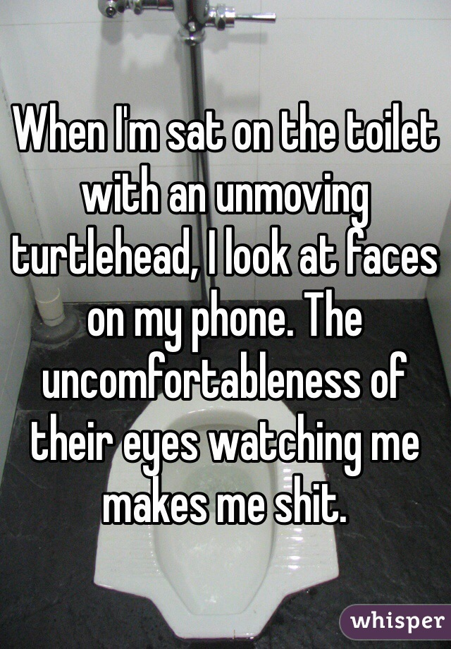 When I'm sat on the toilet with an unmoving turtlehead, I look at faces on my phone. The uncomfortableness of their eyes watching me makes me shit.