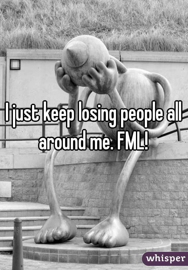 I just keep losing people all around me. FML!