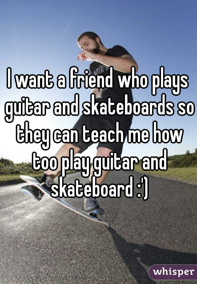 I want a friend who plays guitar and skateboards so they can teach me how too play guitar and skateboard :')