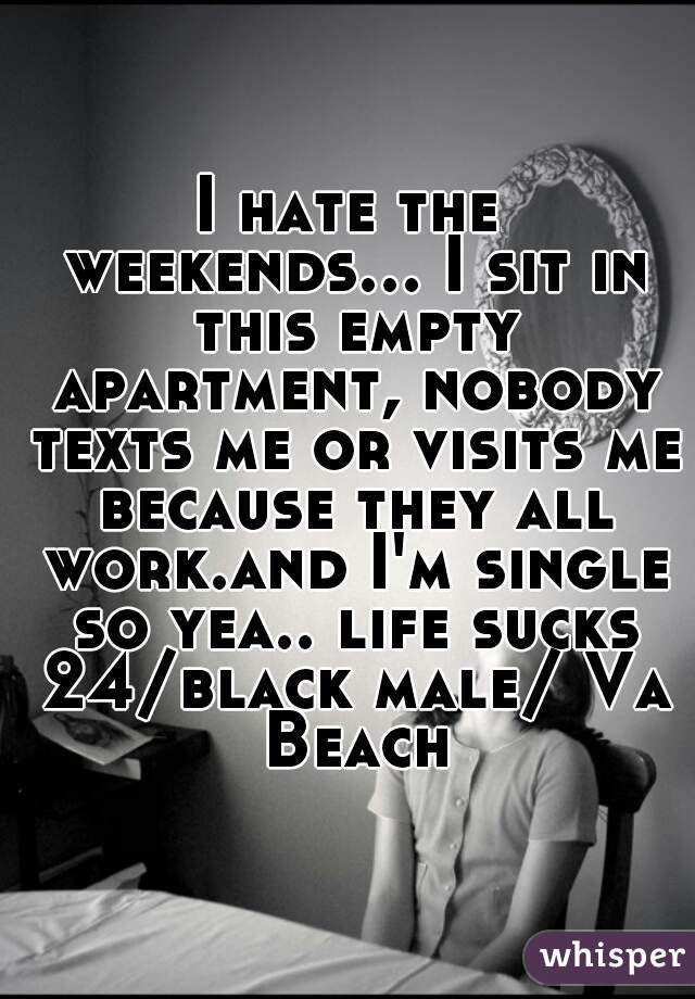I hate the weekends... I sit in this empty apartment, nobody texts me or visits me because they all work.and I'm single so yea.. life sucks 24/black male/ Va Beach