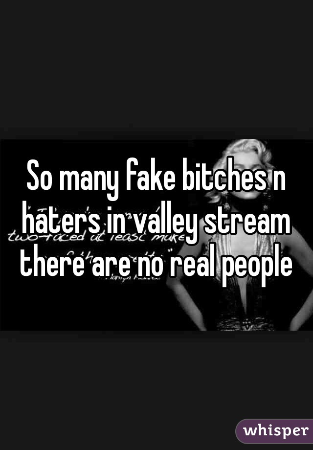So many fake bitches n haters in valley stream there are no real people