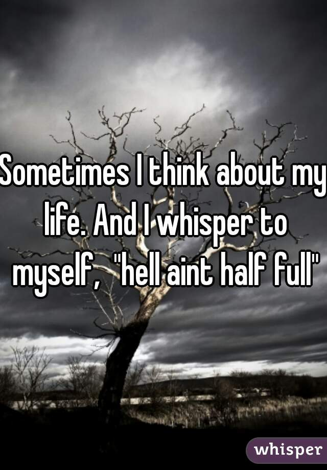 """Sometimes I think about my life. And I whisper to myself,  """"hell aint half full"""""""