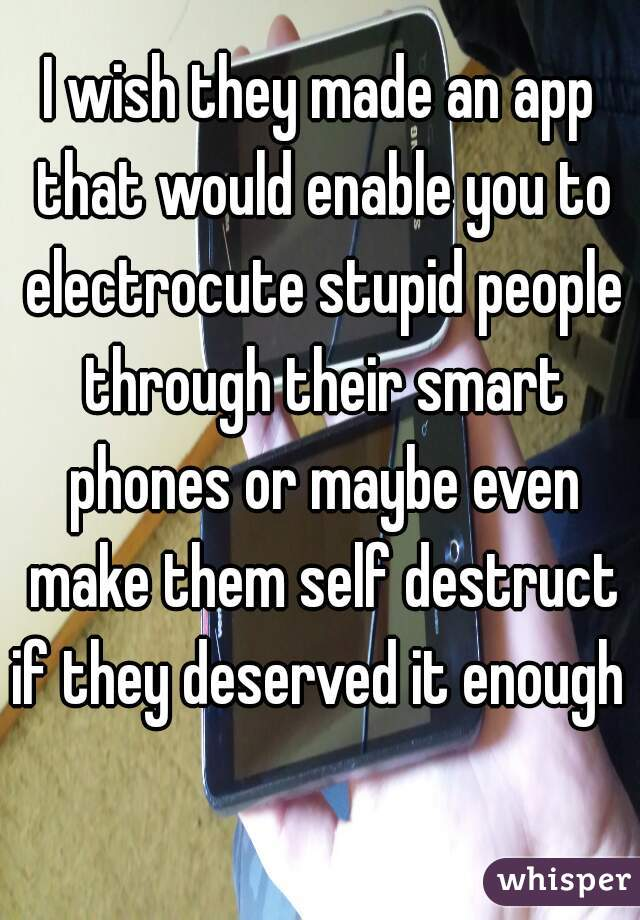 I wish they made an app that would enable you to electrocute stupid people through their smart phones or maybe even make them self destruct if they deserved it enough
