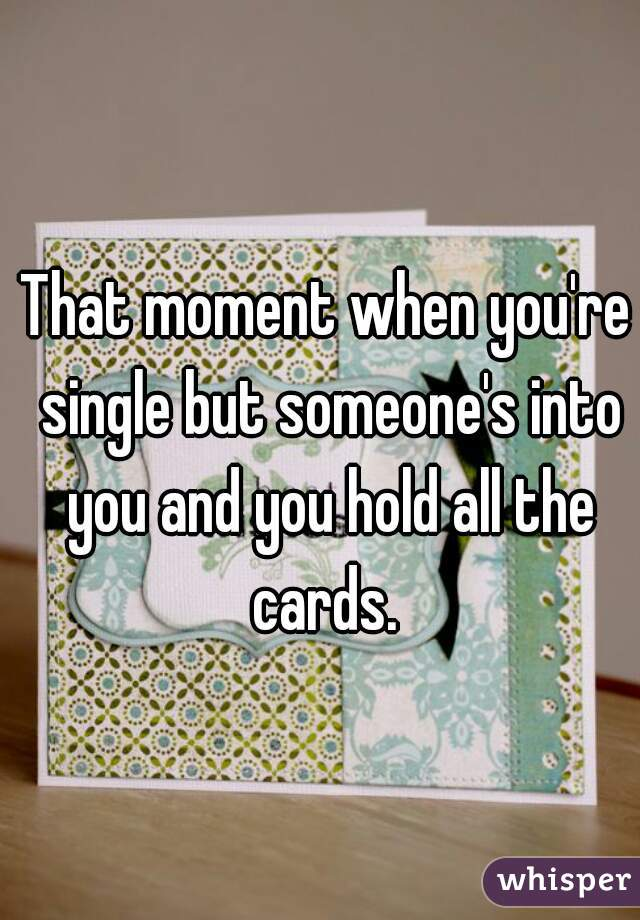 That moment when you're single but someone's into you and you hold all the cards.