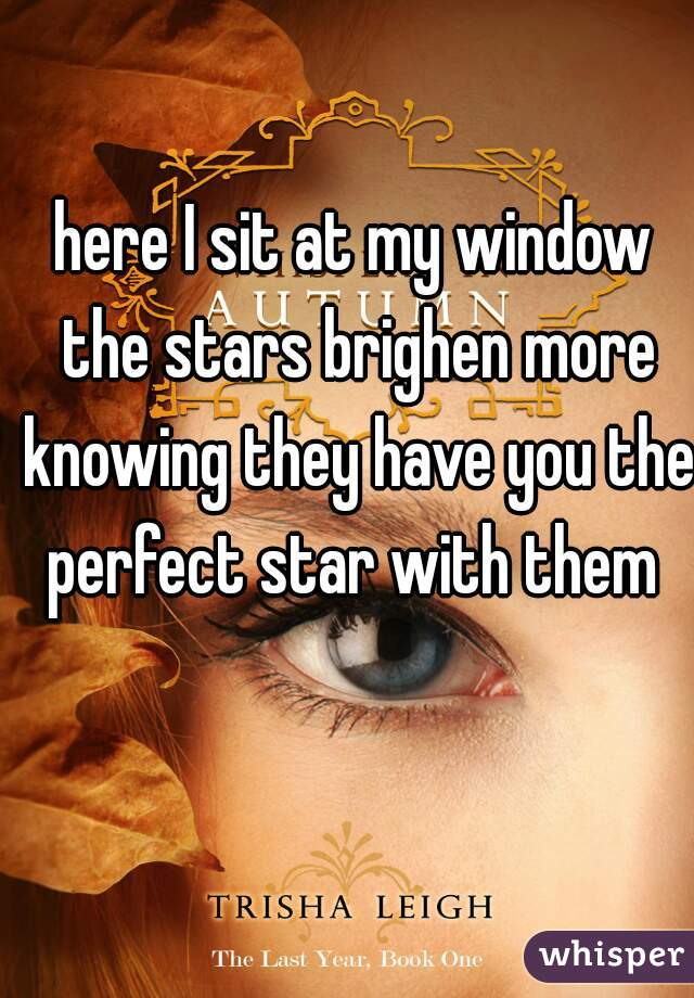 here I sit at my window the stars brighen more knowing they have you the perfect star with them