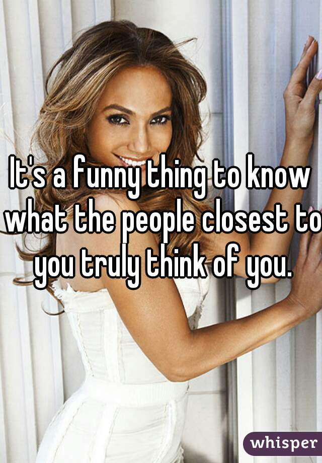 It's a funny thing to know what the people closest to you truly think of you.