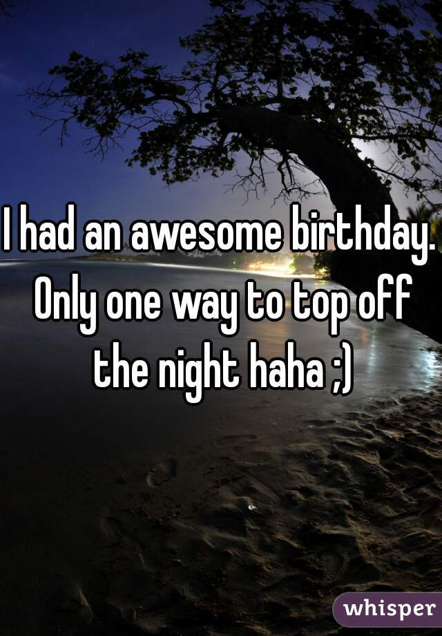 I had an awesome birthday. Only one way to top off the night haha ;)