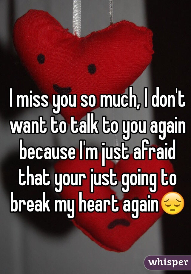 I miss you so much, I don't want to talk to you again because I'm just afraid that your just going to break my heart again😔