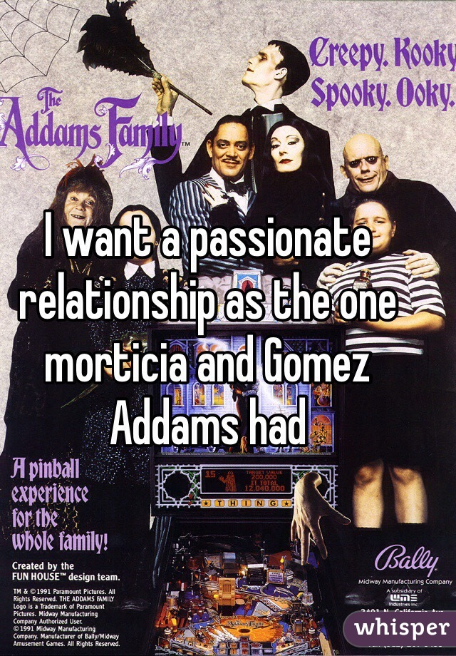 I want a passionate relationship as the one morticia and Gomez Addams had
