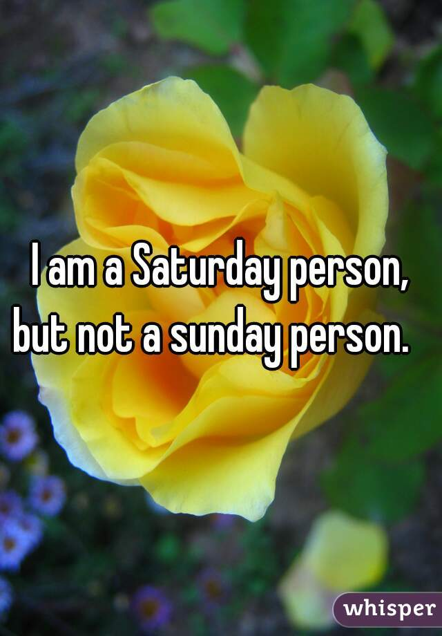 I am a Saturday person, but not a sunday person.