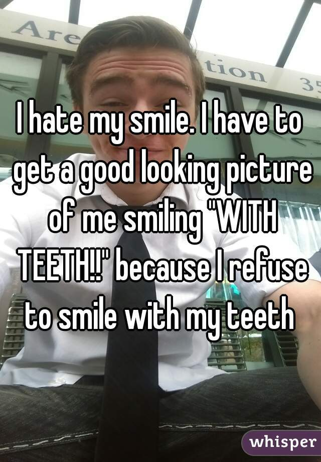 """I hate my smile. I have to get a good looking picture of me smiling """"WITH TEETH!!"""" because I refuse to smile with my teeth"""