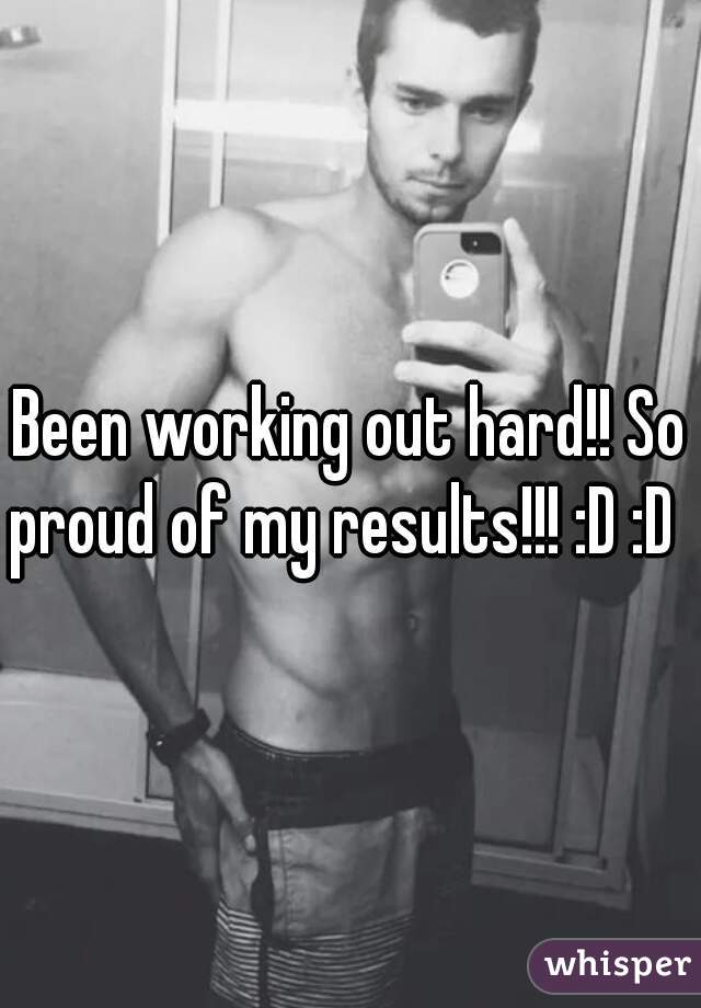 Been working out hard!! So proud of my results!!! :D :D