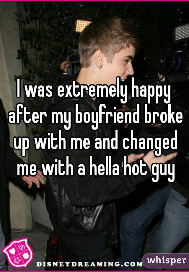 I was extremely happy after my boyfriend broke up with me and changed me with a hella hot guy