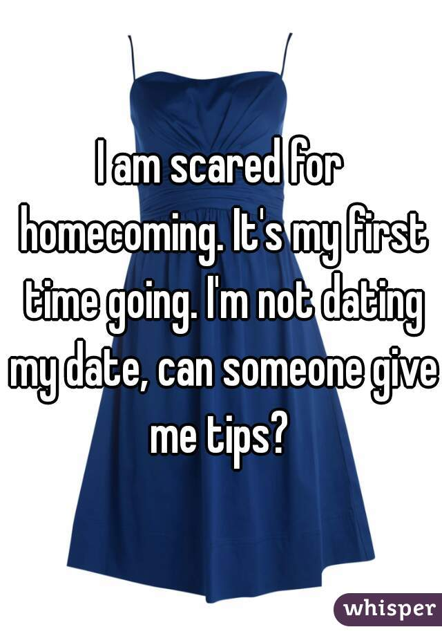 I am scared for homecoming. It's my first time going. I'm not dating my date, can someone give me tips?