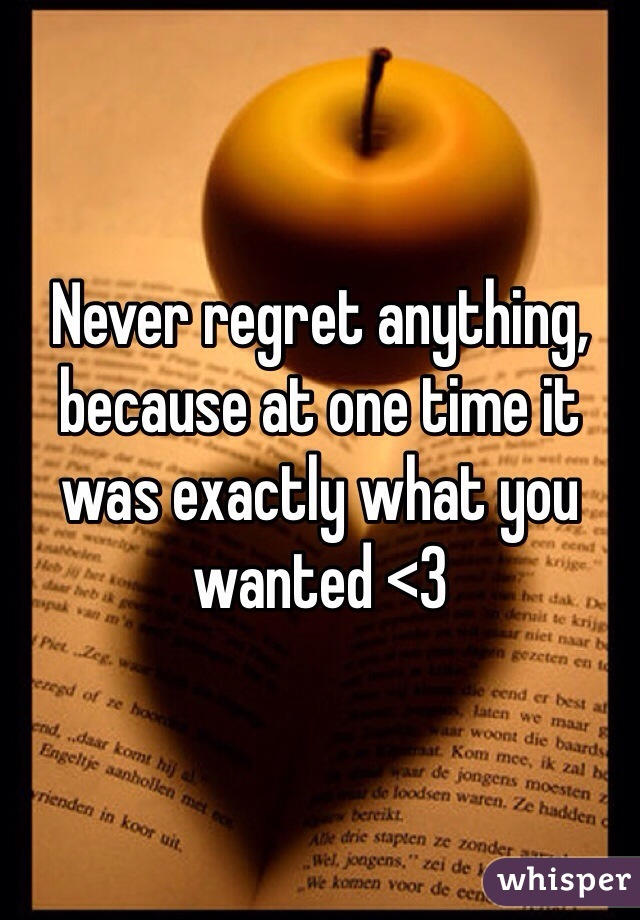 Never regret anything, because at one time it was exactly what you wanted <3