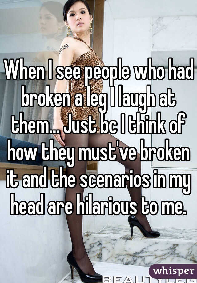 When I see people who had broken a leg I laugh at them... Just bc I think of how they must've broken it and the scenarios in my head are hilarious to me.