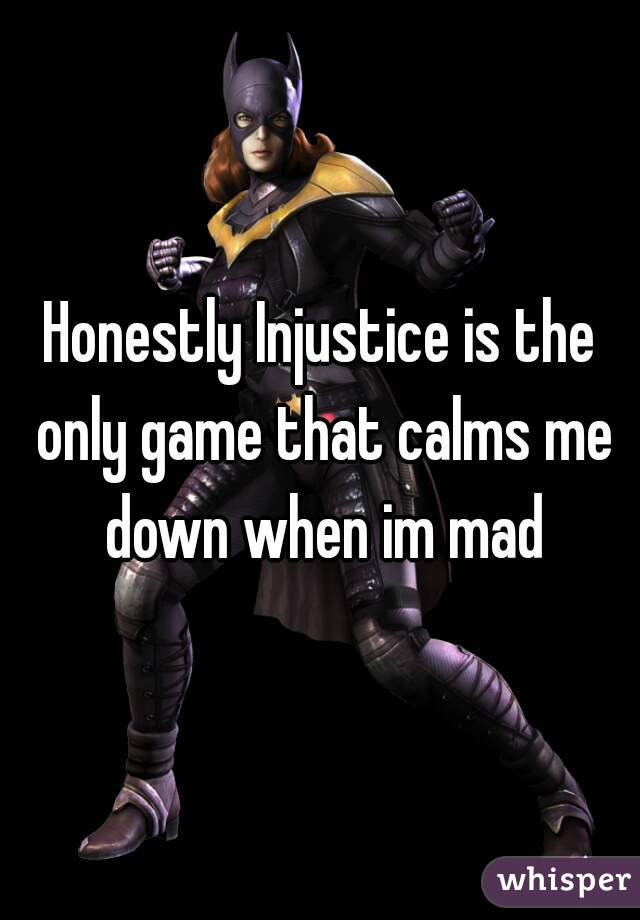 Honestly Injustice is the only game that calms me down when im mad
