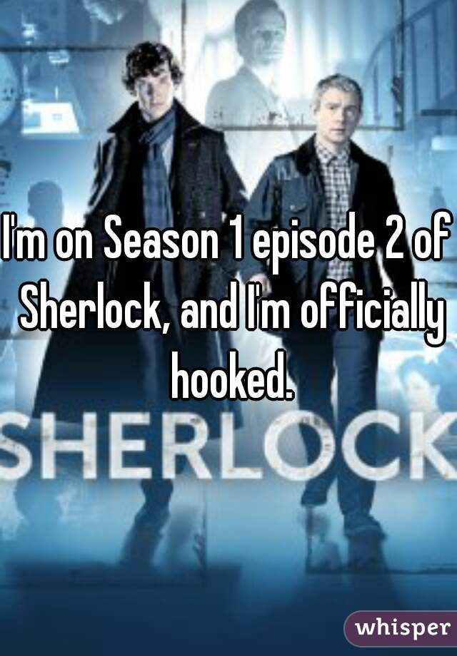 I'm on Season 1 episode 2 of Sherlock, and I'm officially hooked.