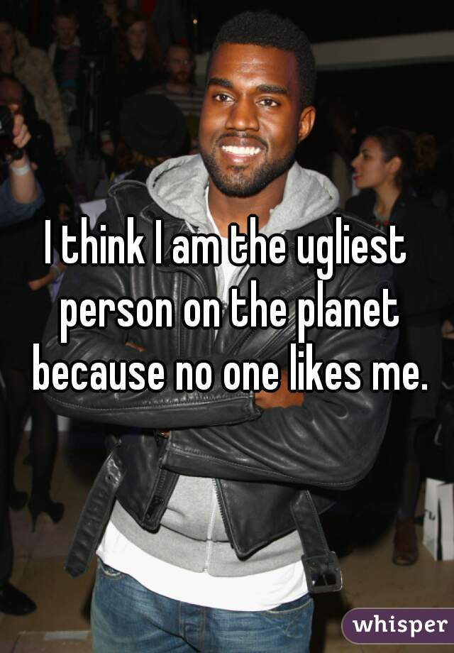I think I am the ugliest person on the planet because no one likes me.