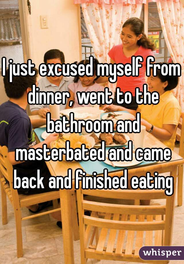 I just excused myself from dinner, went to the bathroom and masterbated and came back and finished eating