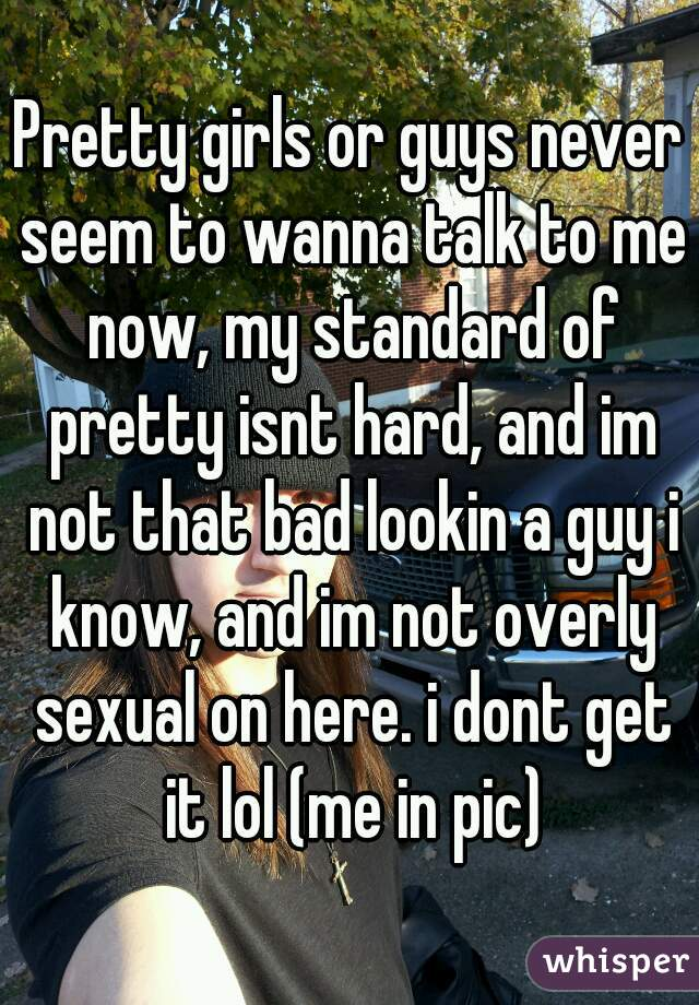 Pretty girls or guys never seem to wanna talk to me now, my standard of pretty isnt hard, and im not that bad lookin a guy i know, and im not overly sexual on here. i dont get it lol (me in pic)