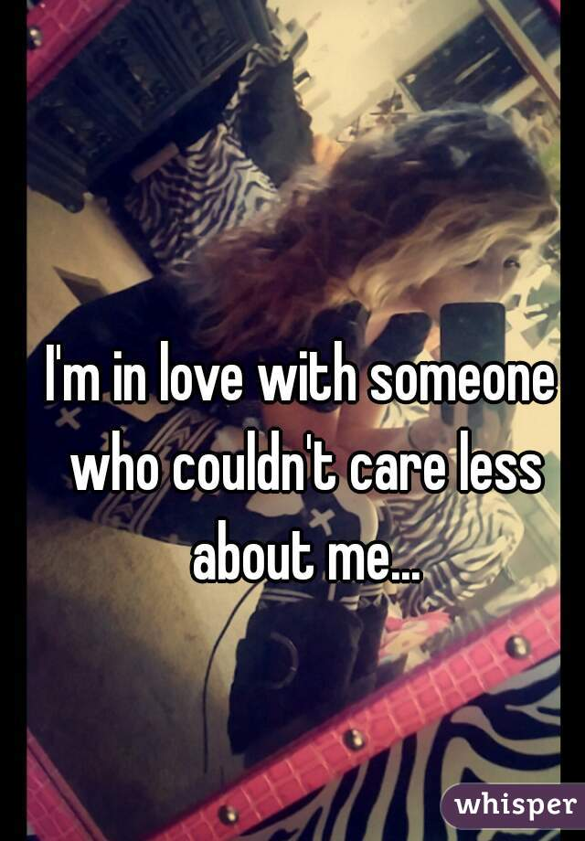I'm in love with someone who couldn't care less about me...