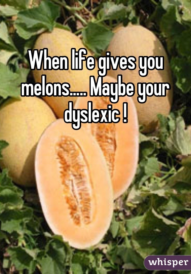 When life gives you melons..... Maybe your dyslexic !
