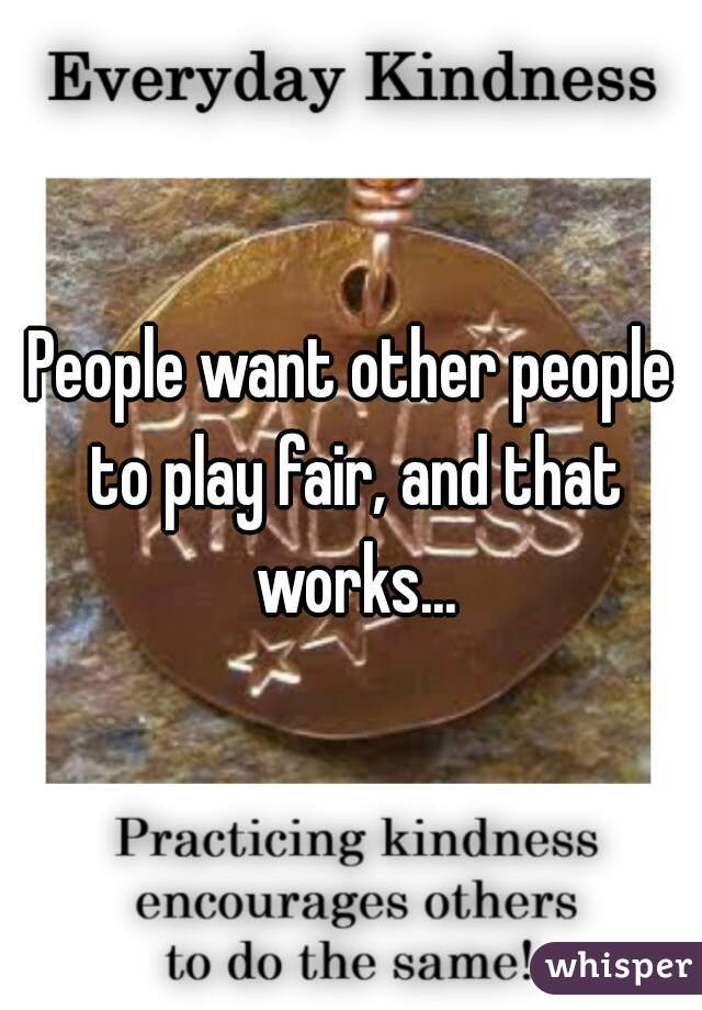 People want other people to play fair, and that works...