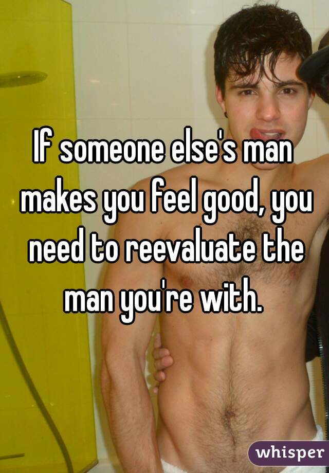 If someone else's man makes you feel good, you need to reevaluate the man you're with.