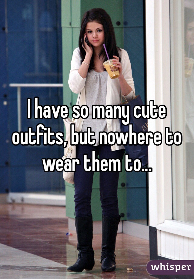 I have so many cute outfits, but nowhere to wear them to...