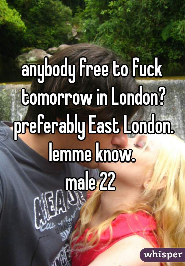 anybody free to fuck tomorrow in London? preferably East London. lemme know.  male 22