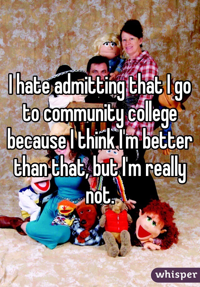 I hate admitting that I go to community college because I think I'm better than that, but I'm really not.