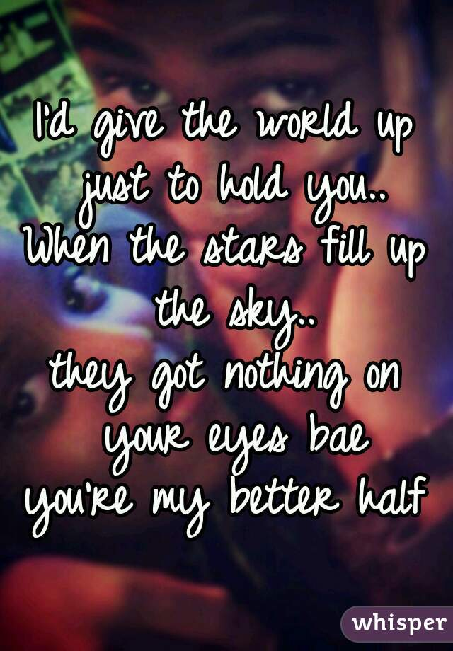 I'd give the world up just to hold you.. When the stars fill up the sky.. they got nothing on your eyes bae you're my better half