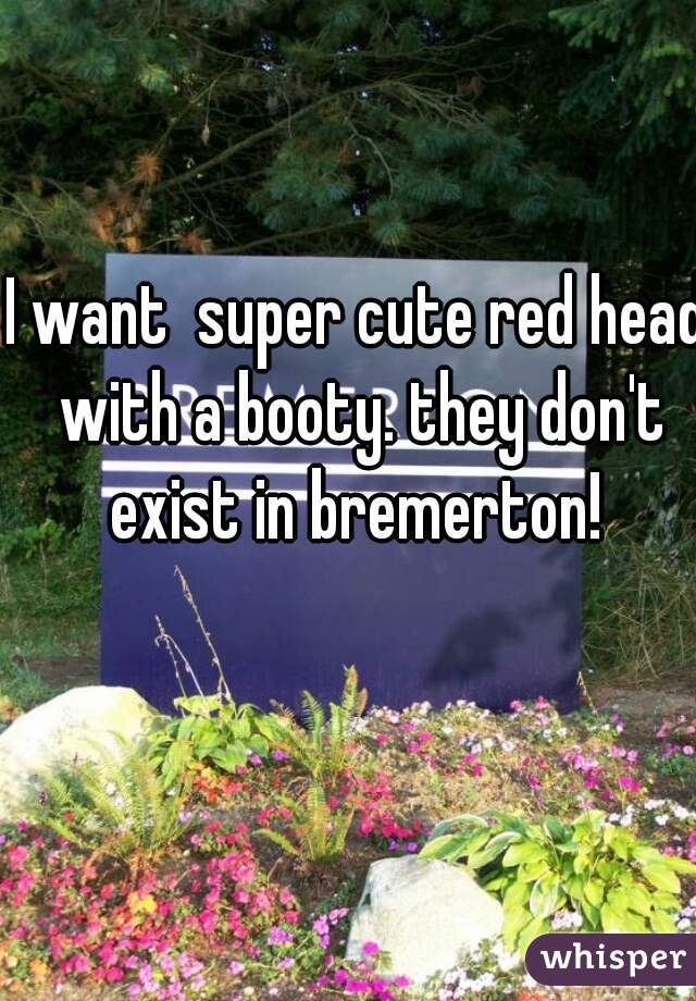 I want  super cute red head with a booty. they don't exist in bremerton!