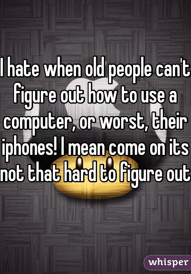 I hate when old people can't figure out how to use a computer, or worst, their iphones! I mean come on its not that hard to figure out