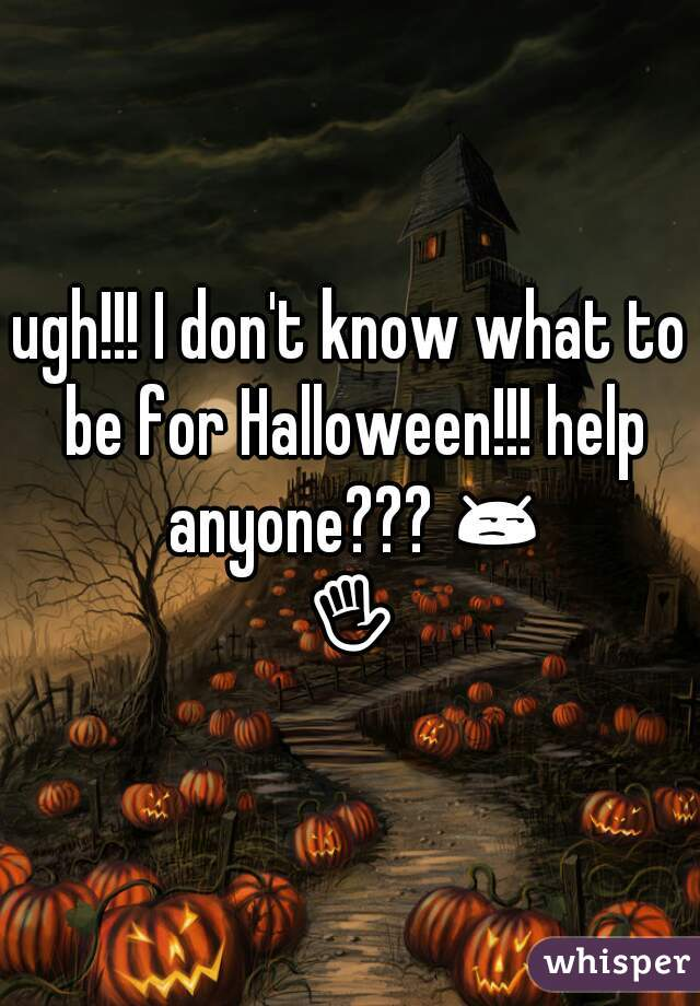 ugh!!! I don't know what to be for Halloween!!! help anyone??? 😒✋