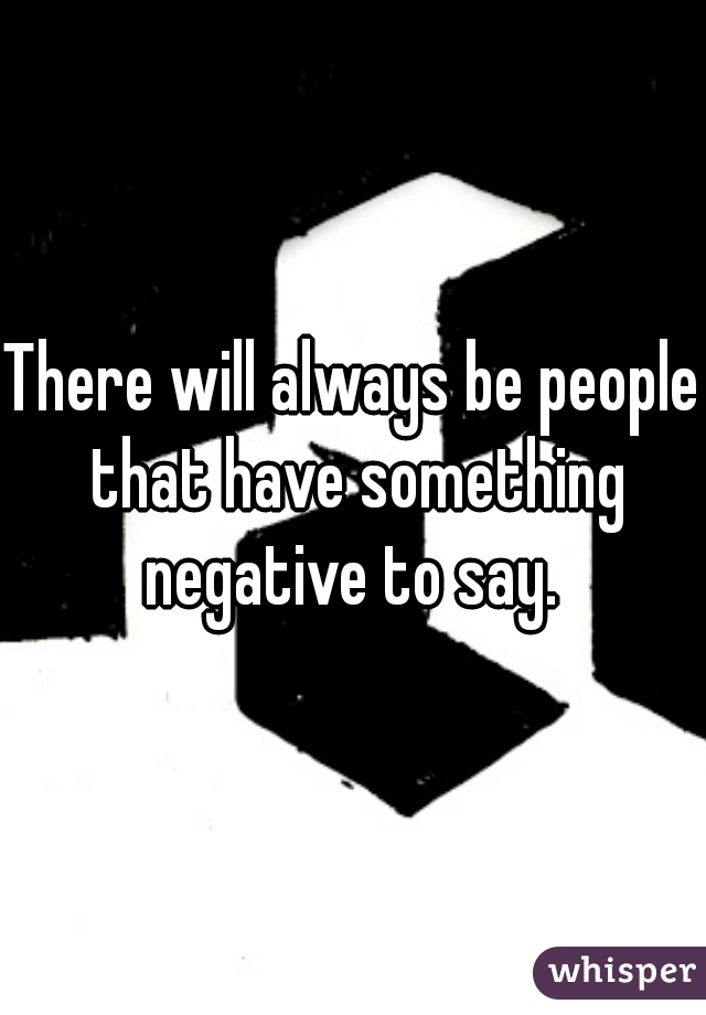 There will always be people that have something negative to say.