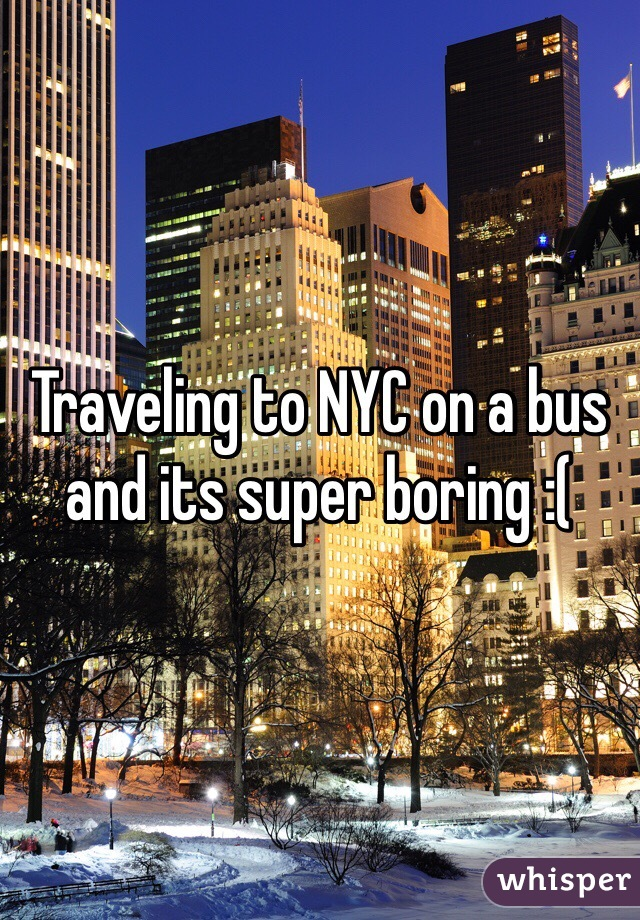 Traveling to NYC on a bus and its super boring :(
