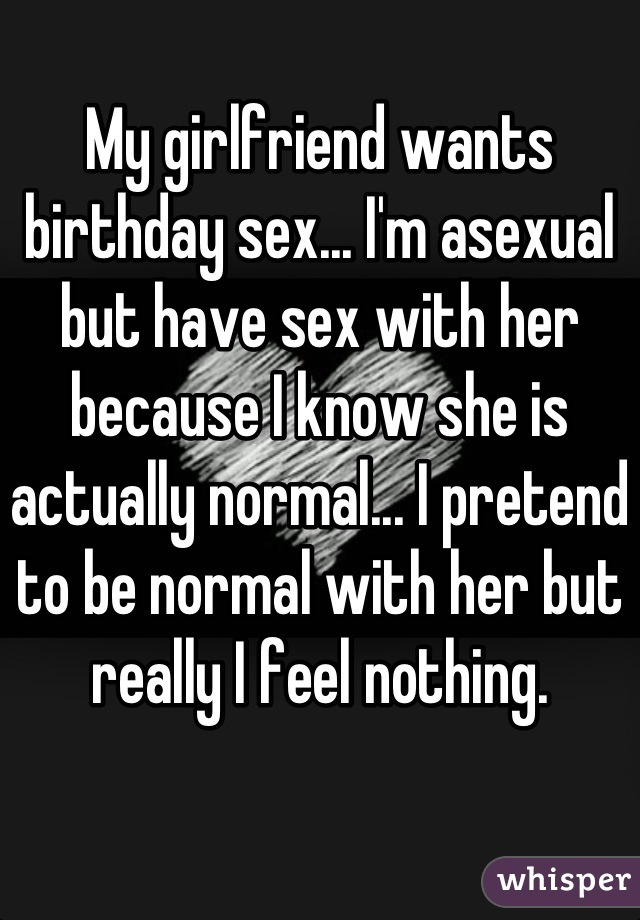 My girlfriend wants birthday sex... I'm asexual but have sex with her because I know she is actually normal... I pretend to be normal with her but really I feel nothing.