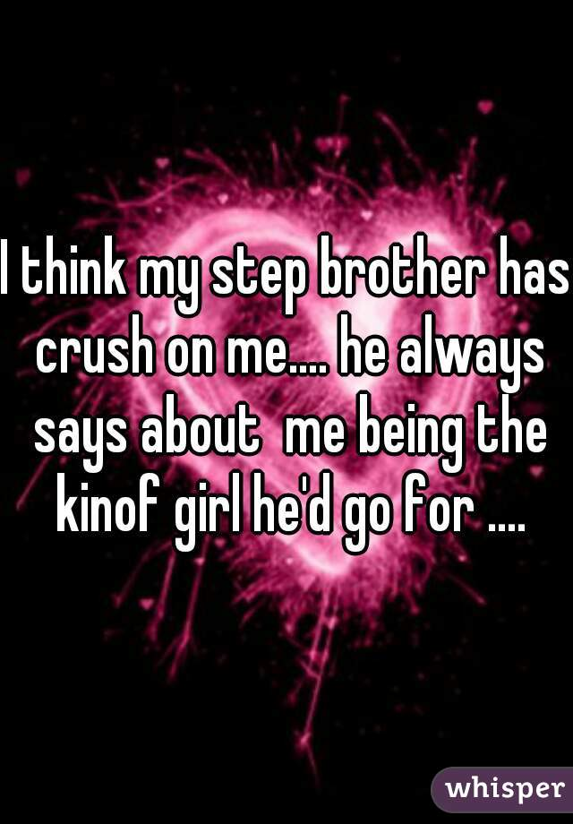 I think my step brother has crush on me.... he always says about  me being the kinof girl he'd go for ....