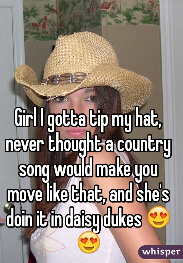 Girl I gotta tip my hat, never thought a country song would make you move like that, and she's doin it in daisy dukes 😍😍