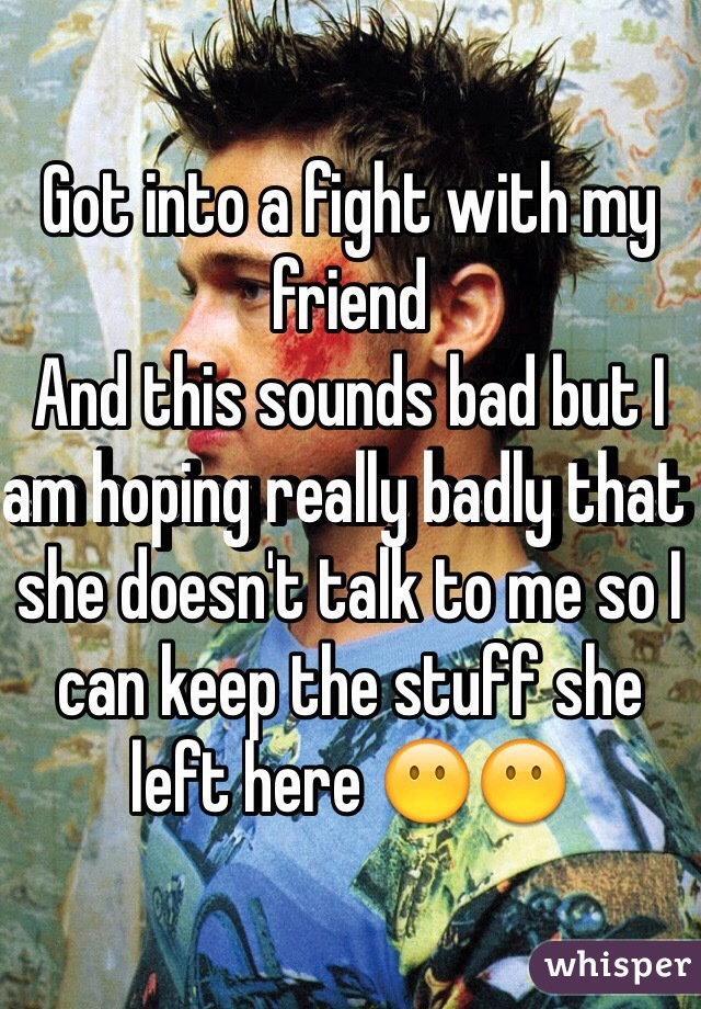 Got into a fight with my friend  And this sounds bad but I am hoping really badly that she doesn't talk to me so I can keep the stuff she left here 😶😶