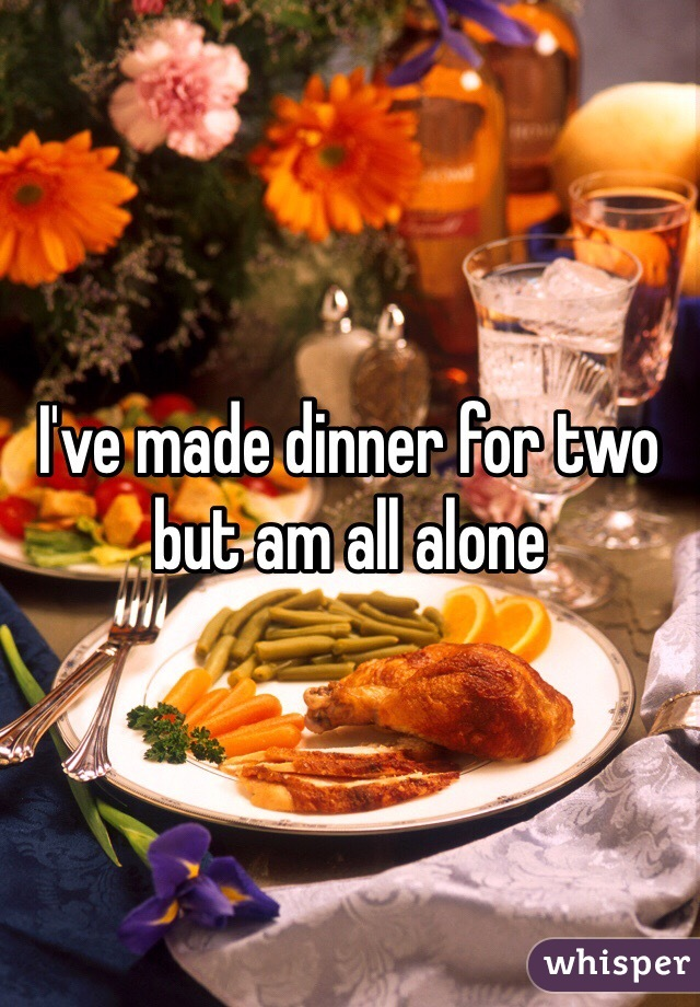 I've made dinner for two but am all alone