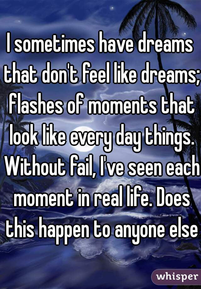 I sometimes have dreams that don't feel like dreams; flashes of moments that look like every day things. Without fail, I've seen each moment in real life. Does this happen to anyone else?