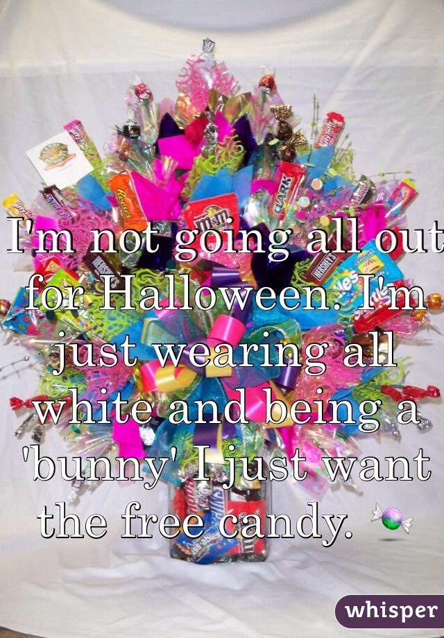 I'm not going all out for Halloween. I'm just wearing all white and being a 'bunny' I just want the free candy. 🍬