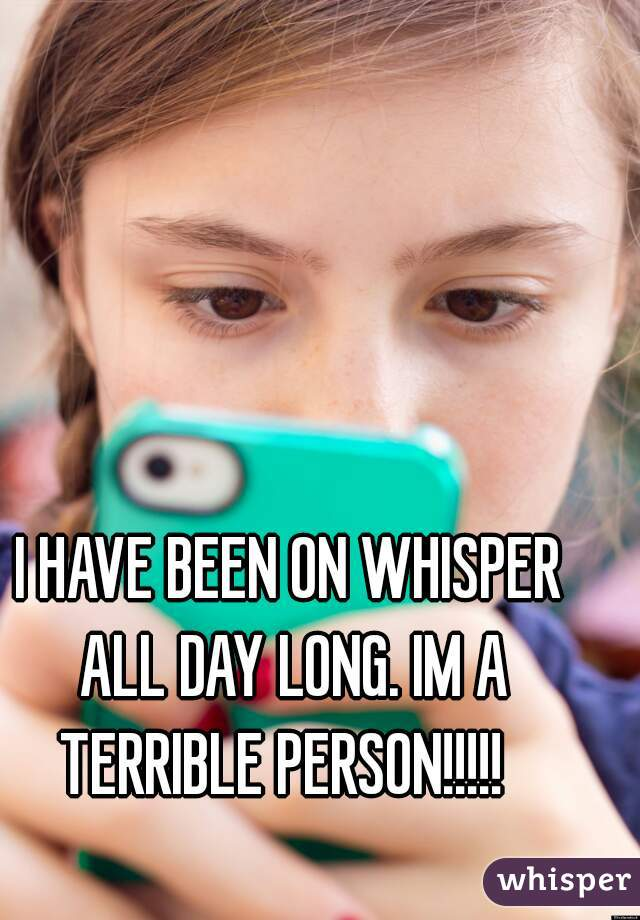 I HAVE BEEN ON WHISPER ALL DAY LONG. IM A TERRIBLE PERSON!!!!!