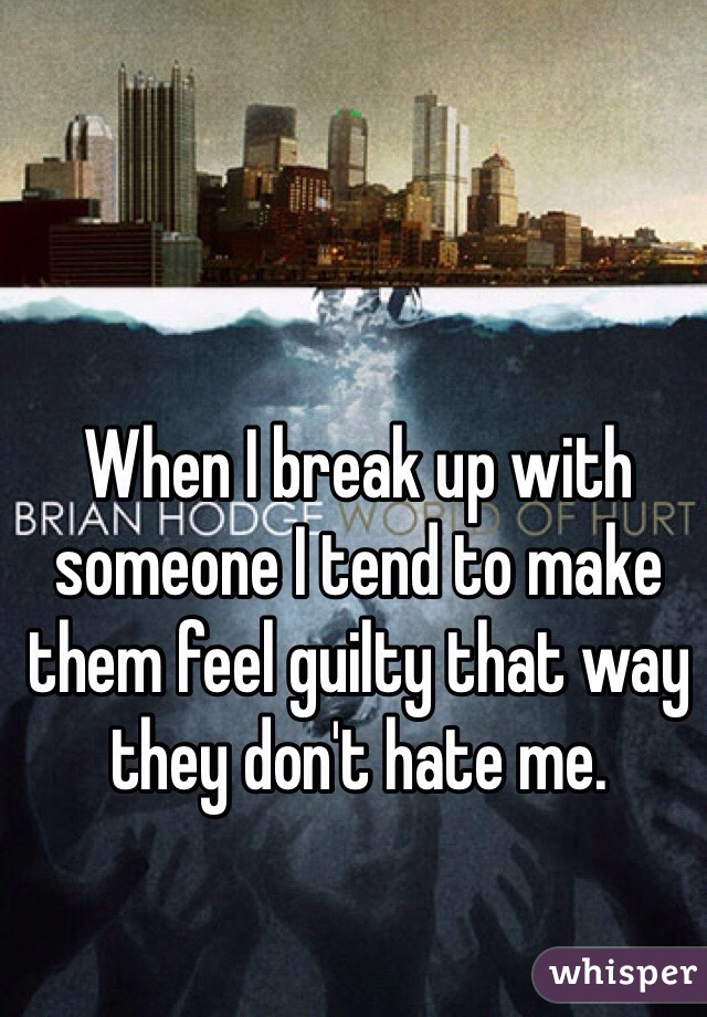 When I break up with someone I tend to make them feel guilty that way they don't hate me.
